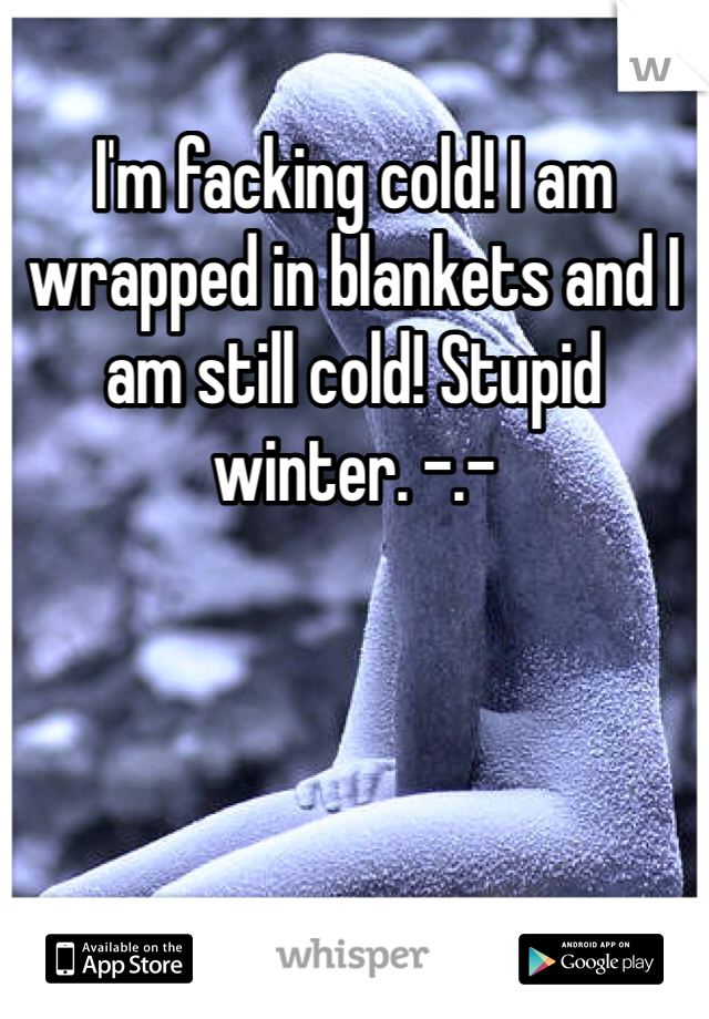 I'm facking cold! I am wrapped in blankets and I am still cold! Stupid winter. -.-