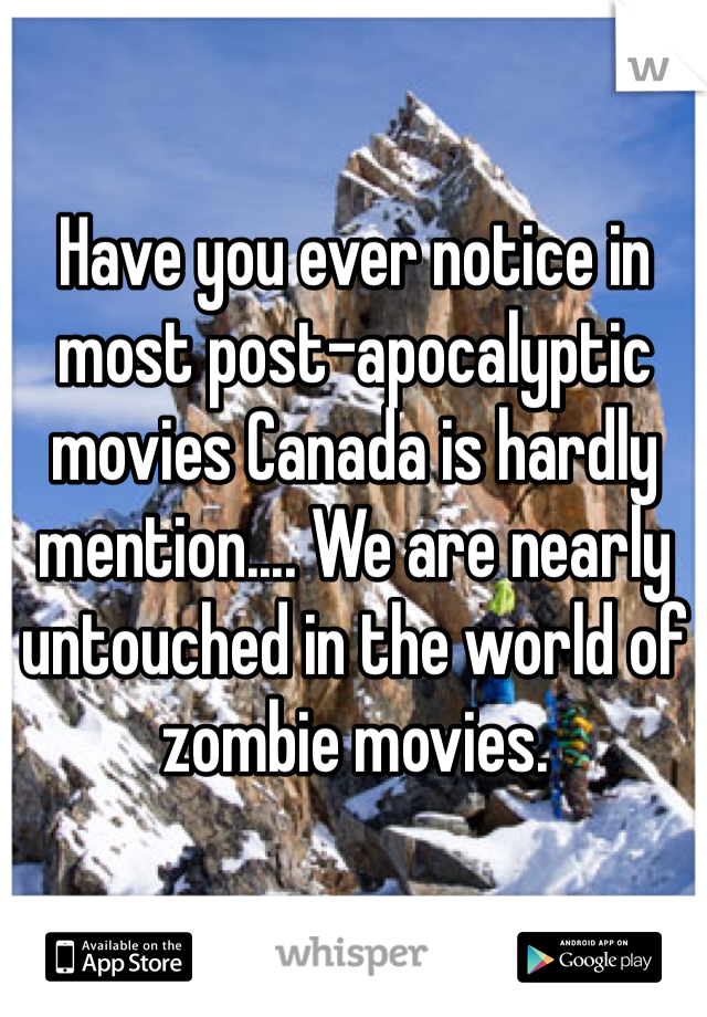 Have you ever notice in most post-apocalyptic movies Canada is hardly mention.... We are nearly untouched in the world of zombie movies.