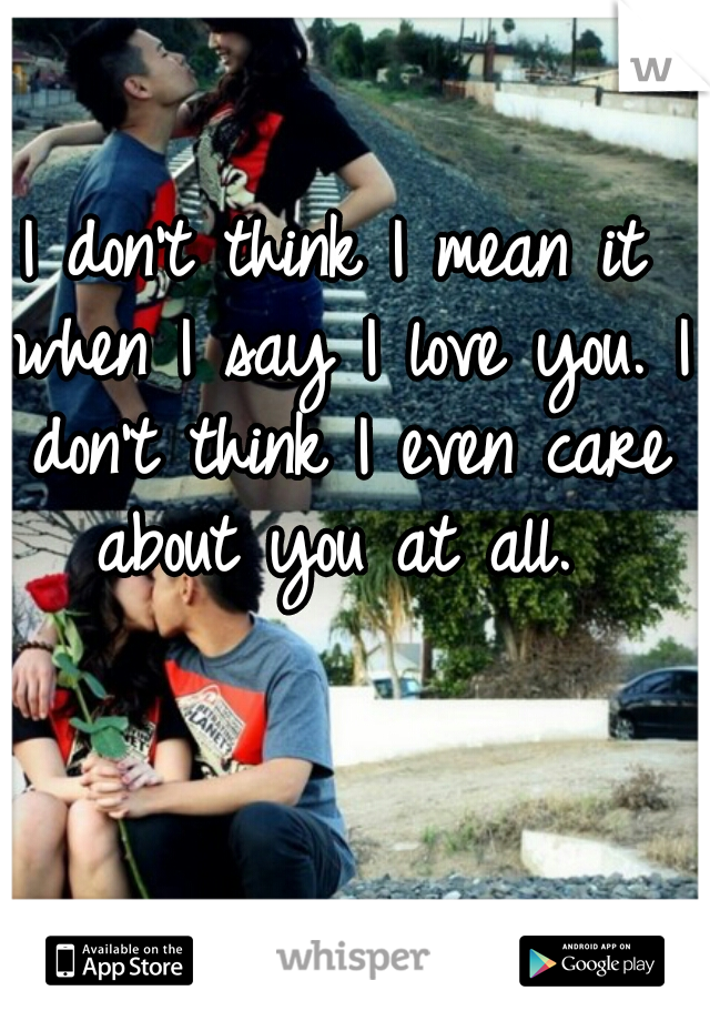 I don't think I mean it when I say I love you. I don't think I even care about you at all.