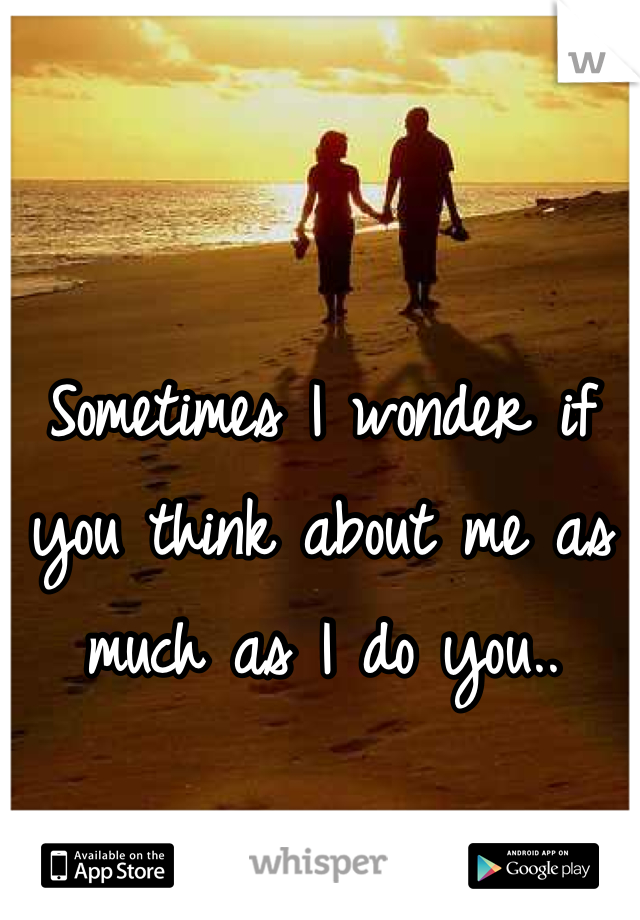 Sometimes I wonder if you think about me as much as I do you..