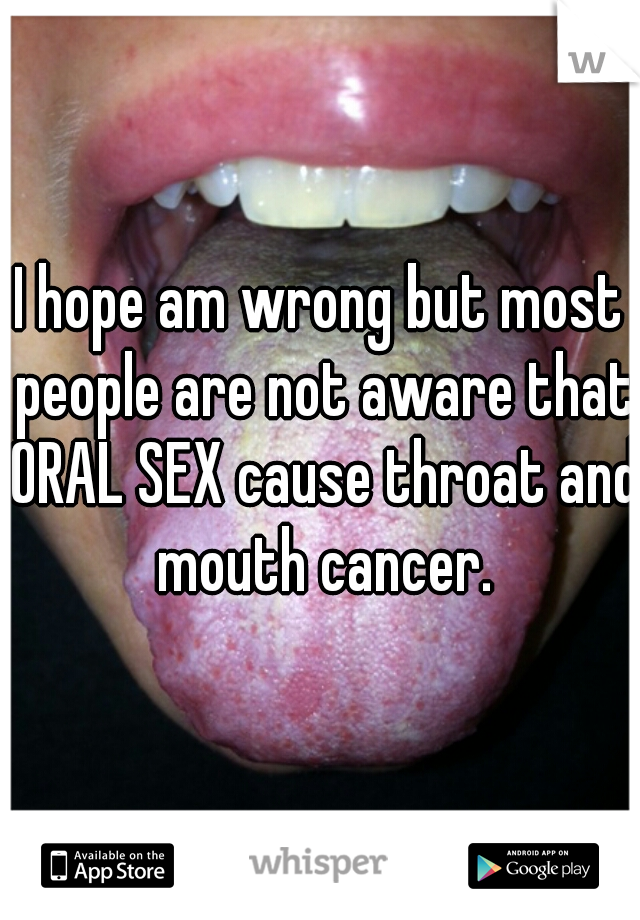 I hope am wrong but most people are not aware that ORAL SEX cause throat and mouth cancer.