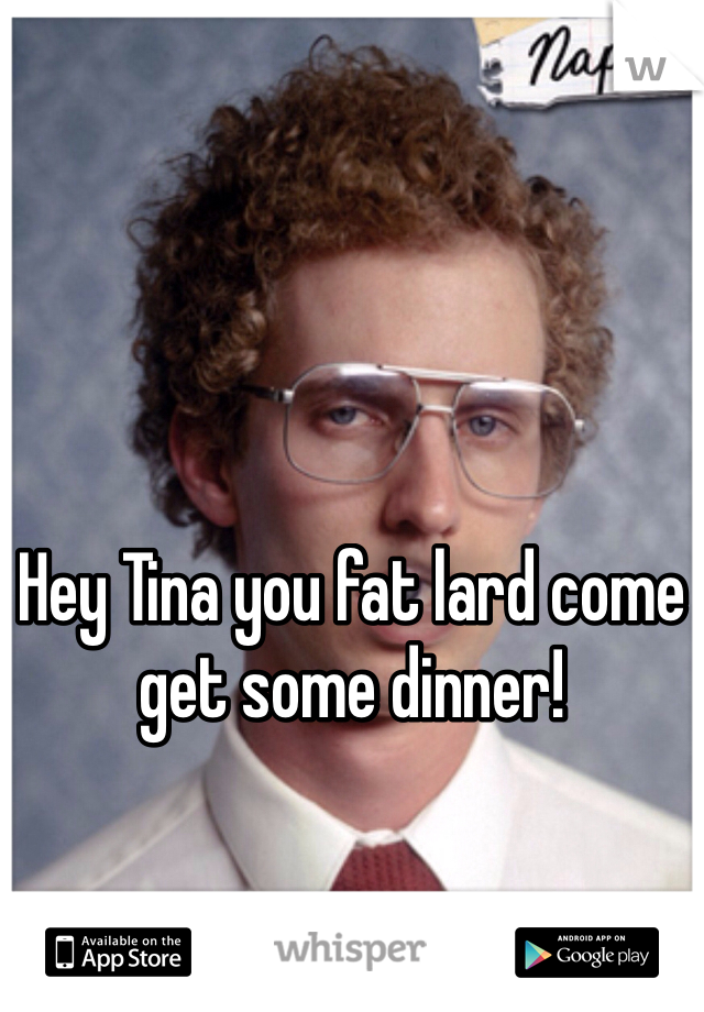 Hey Tina you fat lard come get some dinner!