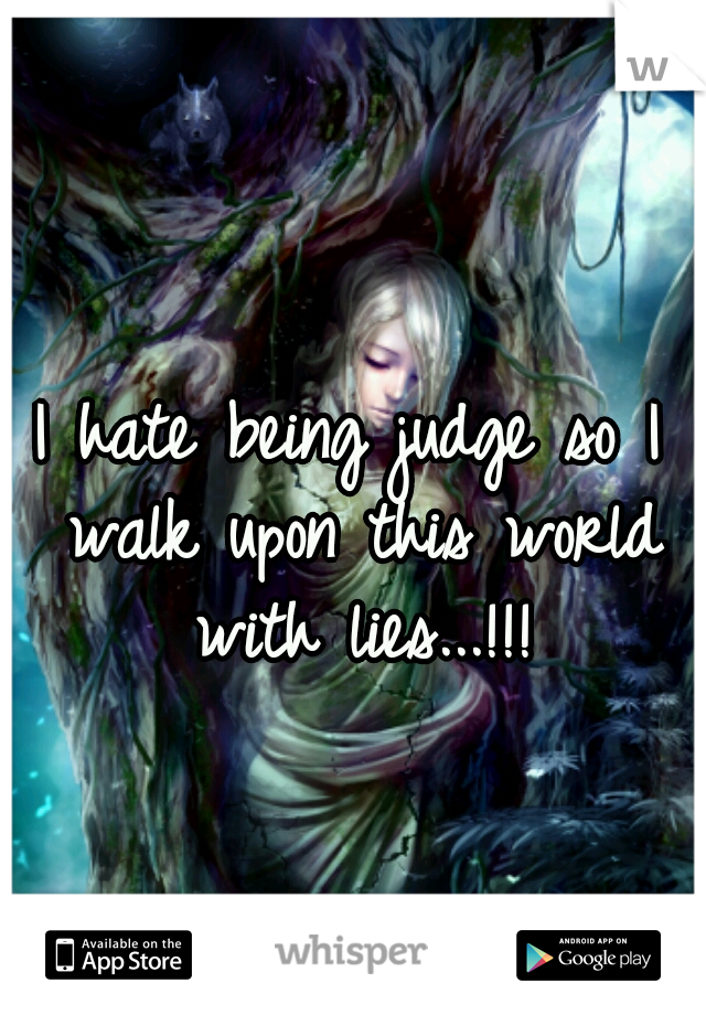 I hate being judge so I walk upon this world with lies...!!!