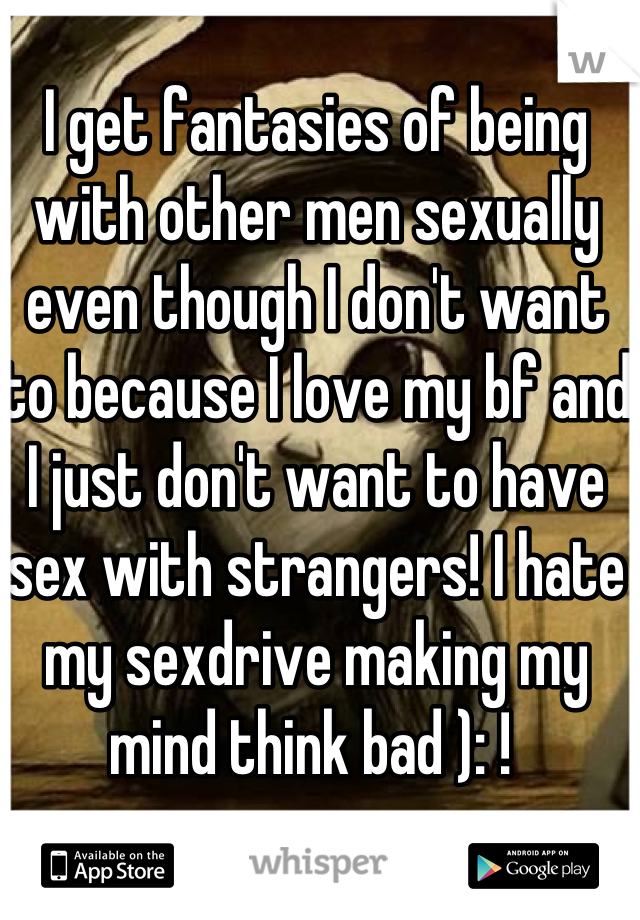 I get fantasies of being with other men sexually even though I don't want to because I love my bf and I just don't want to have sex with strangers! I hate my sexdrive making my mind think bad ): !