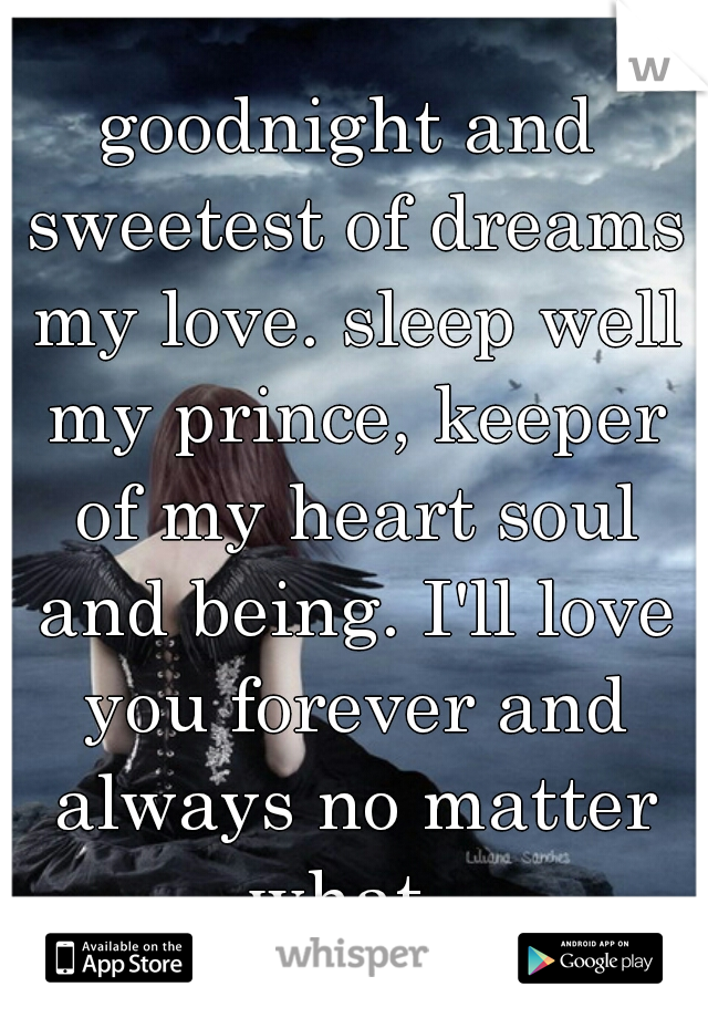 goodnight and sweetest of dreams my love. sleep well my prince, keeper of my heart soul and being. I'll love you forever and always no matter what.