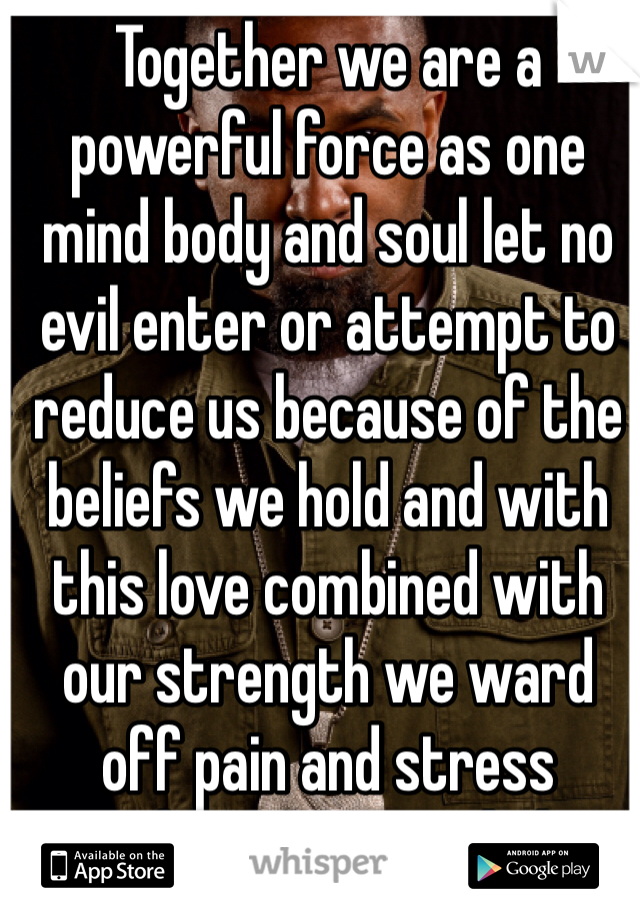 Together we are a powerful force as one mind body and soul let no evil enter or attempt to reduce us because of the beliefs we hold and with this love combined with our strength we ward off pain and stress Technician I am whole heartedly in life and in death.
