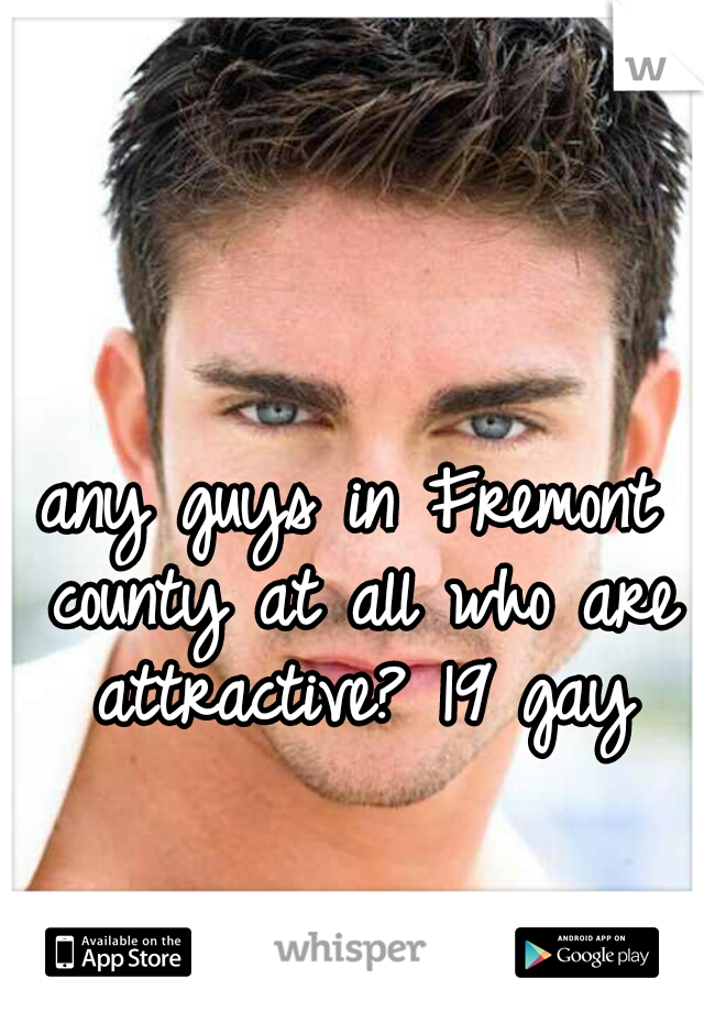 any guys in Fremont county at all who are attractive? 19 gay