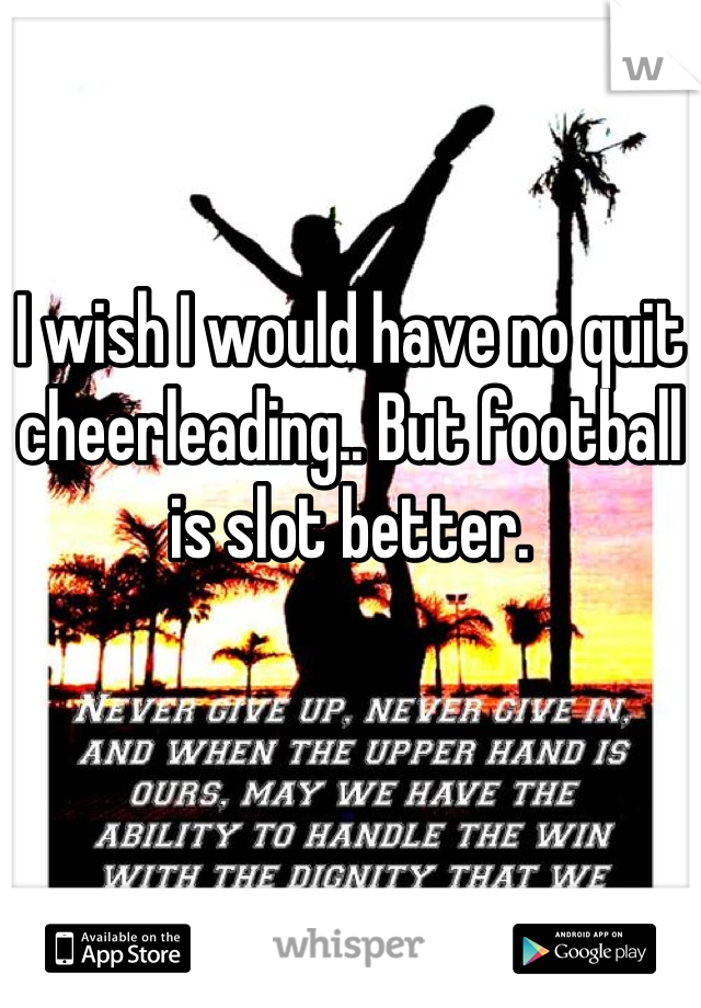 I wish I would have no quit cheerleading.. But football is slot better.
