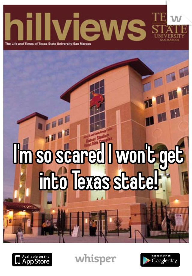 I'm so scared I won't get into Texas state!