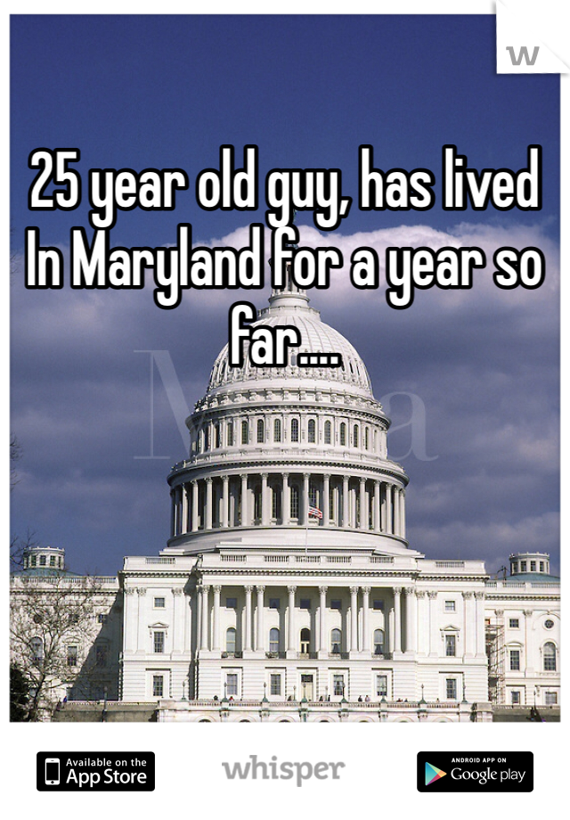 25 year old guy, has lived In Maryland for a year so far....