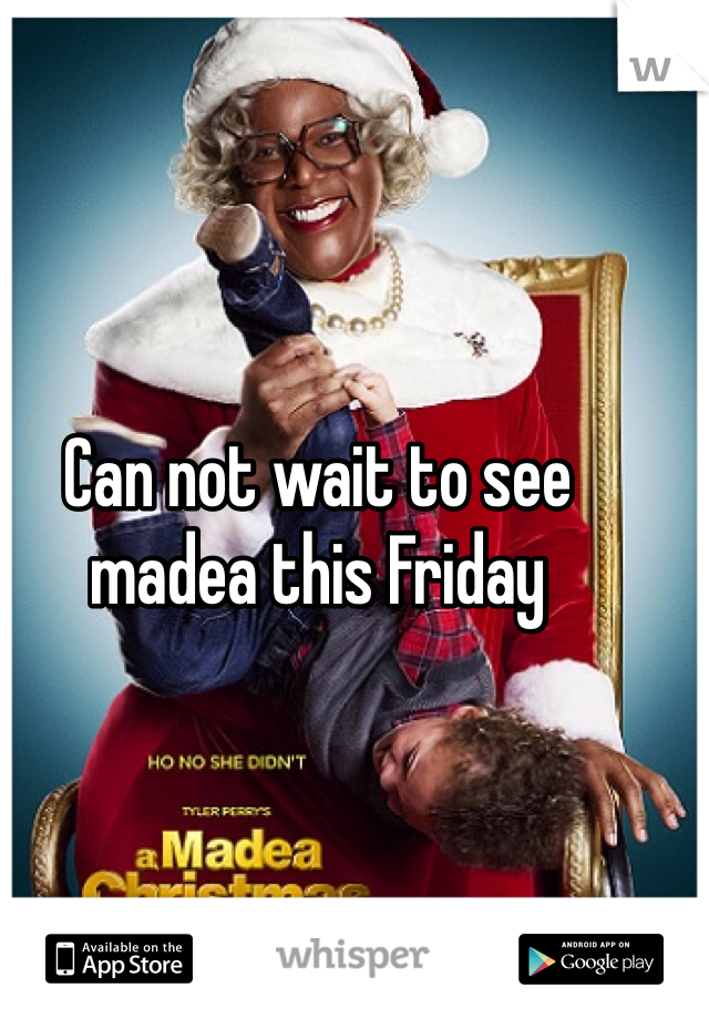 Can not wait to see madea this Friday