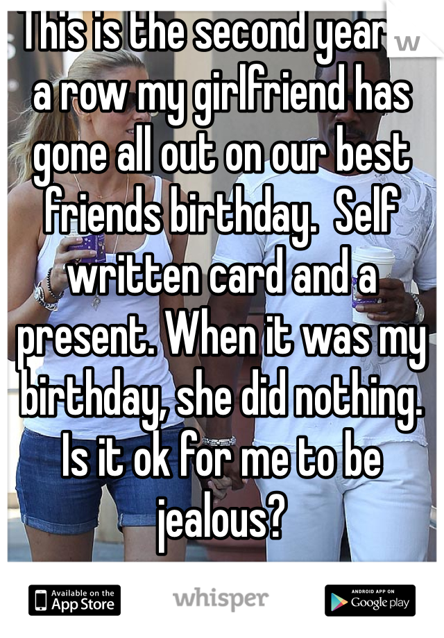 This is the second year in a row my girlfriend has gone all out on our best friends birthday.  Self written card and a present. When it was my birthday, she did nothing. Is it ok for me to be jealous?