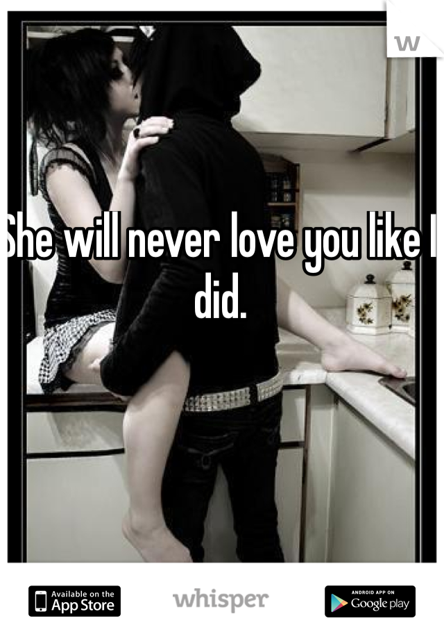She will never love you like I did.
