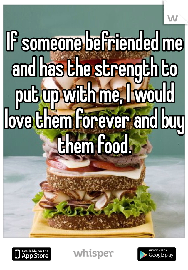 If someone befriended me and has the strength to put up with me, I would love them forever and buy them food.