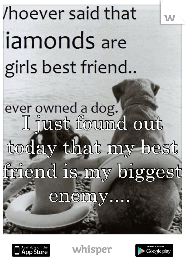 I just found out today that my best friend is my biggest enemy....