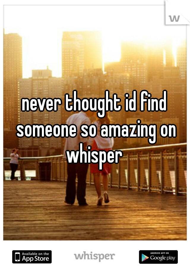 never thought id find someone so amazing on whisper
