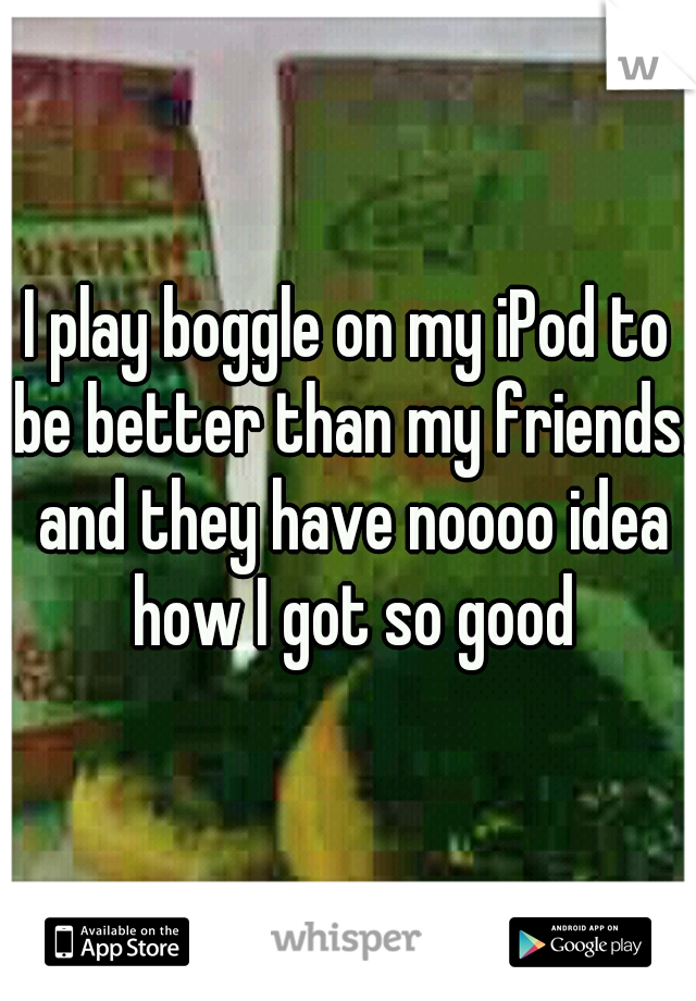 I play boggle on my iPod to be better than my friends. and they have noooo idea how I got so good