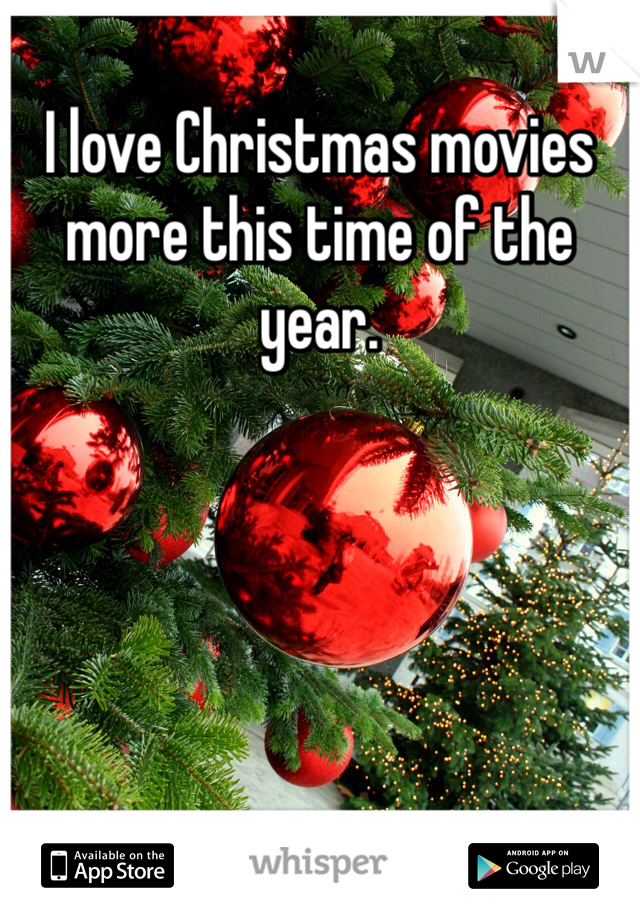 I love Christmas movies more this time of the year.