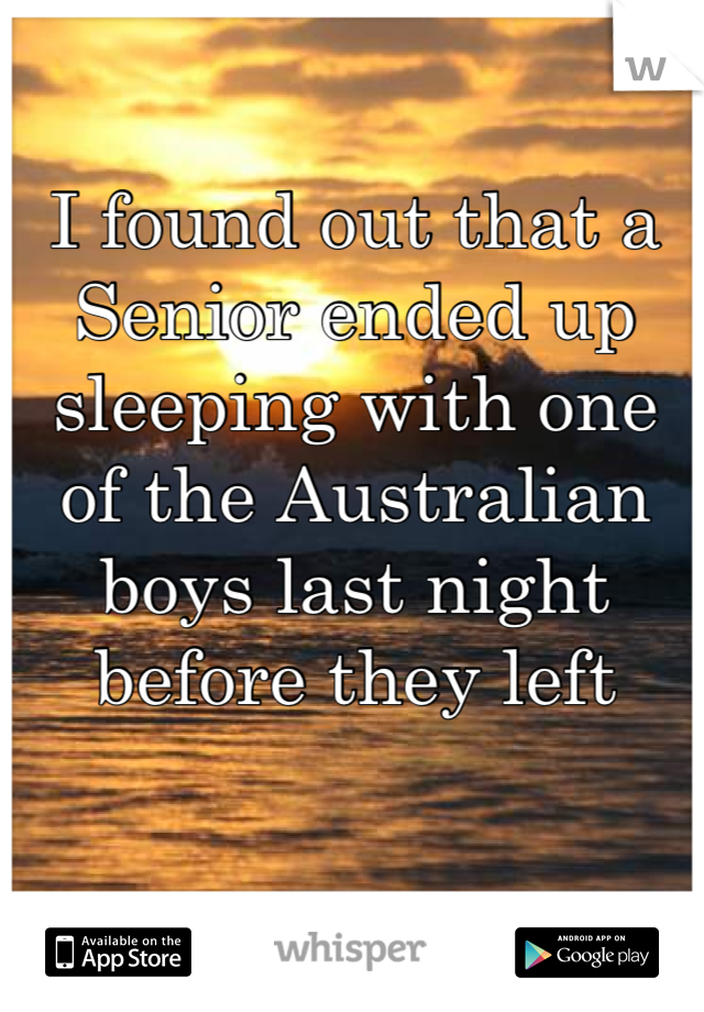 I found out that a Senior ended up sleeping with one of the Australian boys last night before they left