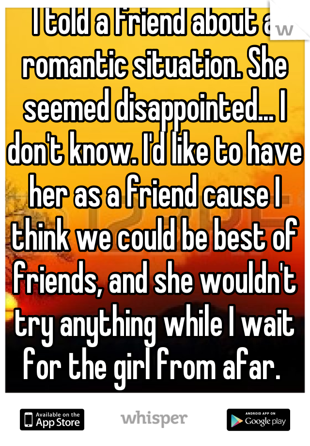I told a friend about a romantic situation. She seemed disappointed... I don't know. I'd like to have her as a friend cause I think we could be best of friends, and she wouldn't try anything while I wait for the girl from afar.