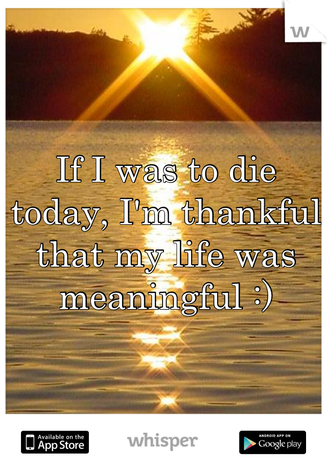 If I was to die today, I'm thankful that my life was meaningful :)