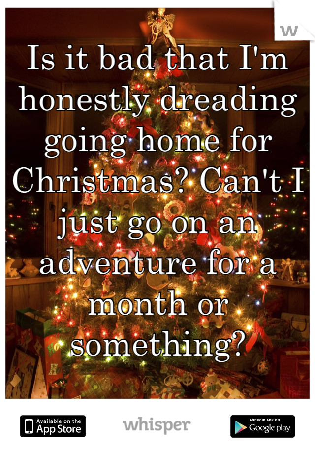 Is it bad that I'm honestly dreading going home for Christmas? Can't I just go on an adventure for a month or something?