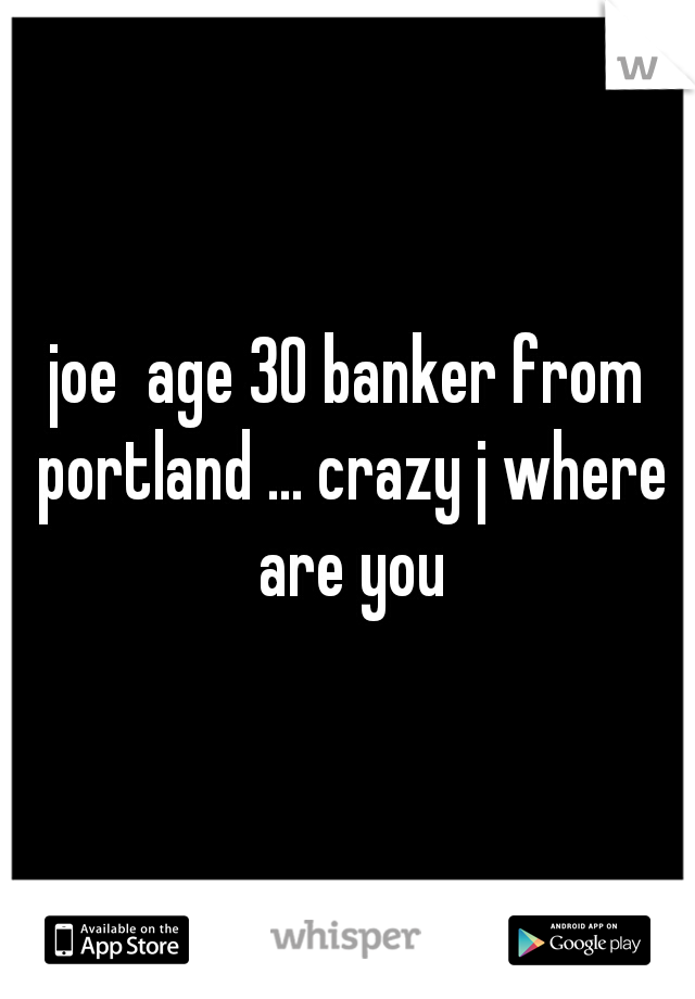 joe  age 30 banker from portland ... crazy j where are you