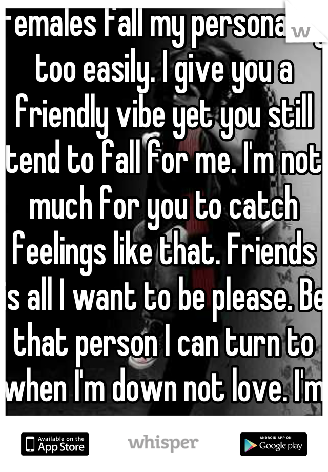 Females fall my personality too easily. I give you a friendly vibe yet you still tend to fall for me. I'm not much for you to catch feelings like that. Friends is all I want to be please. Be that person I can turn to when I'm down not love. I'm too young