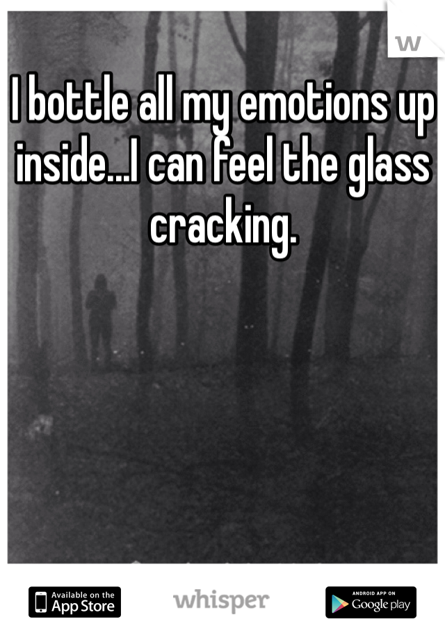 I bottle all my emotions up inside...I can feel the glass cracking.
