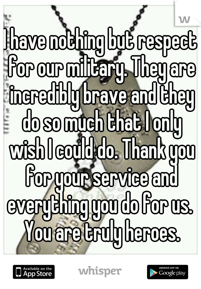 I have nothing but respect for our military. They are incredibly brave and they do so much that I only wish I could do. Thank you for your service and everything you do for us.  You are truly heroes.