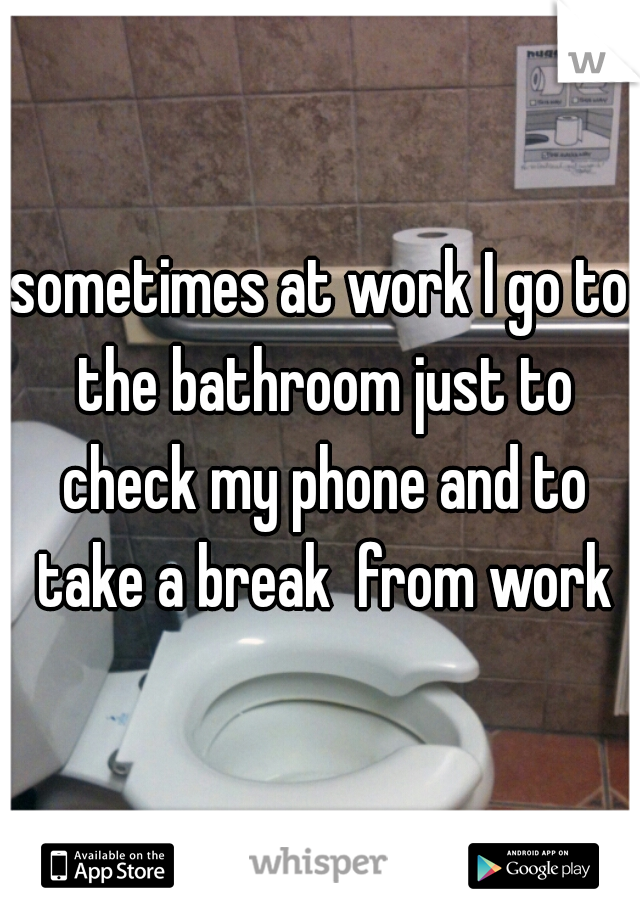 sometimes at work I go to the bathroom just to check my phone and to take a break  from work