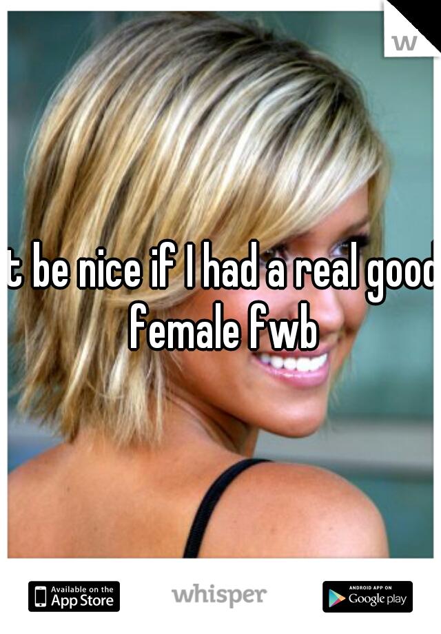 It be nice if I had a real good female fwb