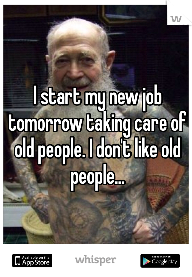 I start my new job tomorrow taking care of old people. I don't like old people...