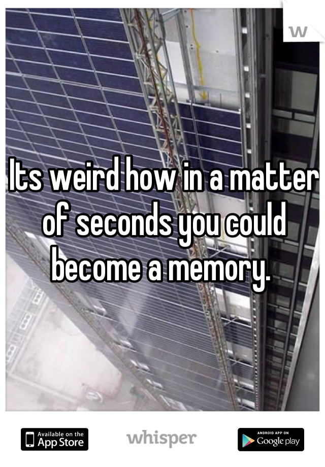 Its weird how in a matter of seconds you could become a memory.