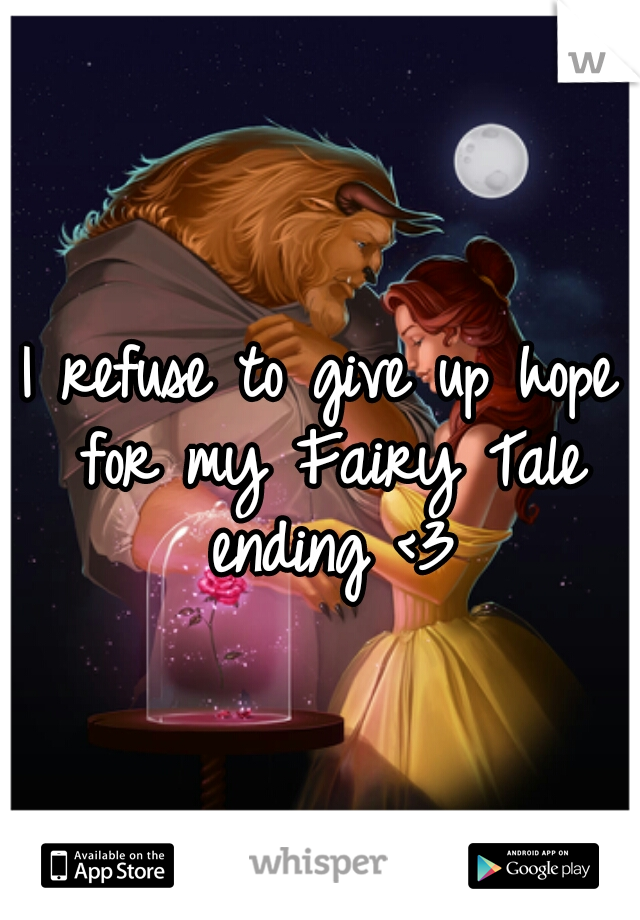 I refuse to give up hope for my Fairy Tale ending <3