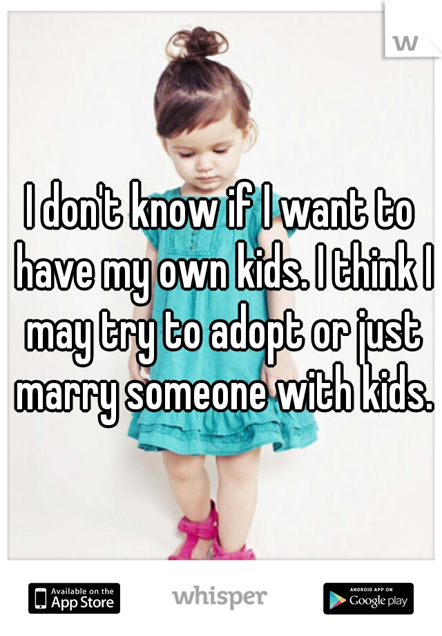 I don't know if I want to have my own kids. I think I may try to adopt or just marry someone with kids.