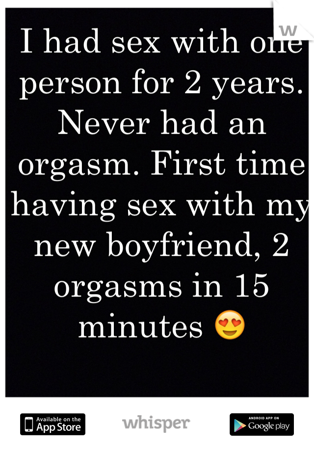 I had sex with one person for 2 years. Never had an orgasm. First time having sex with my new boyfriend, 2 orgasms in 15 minutes 😍