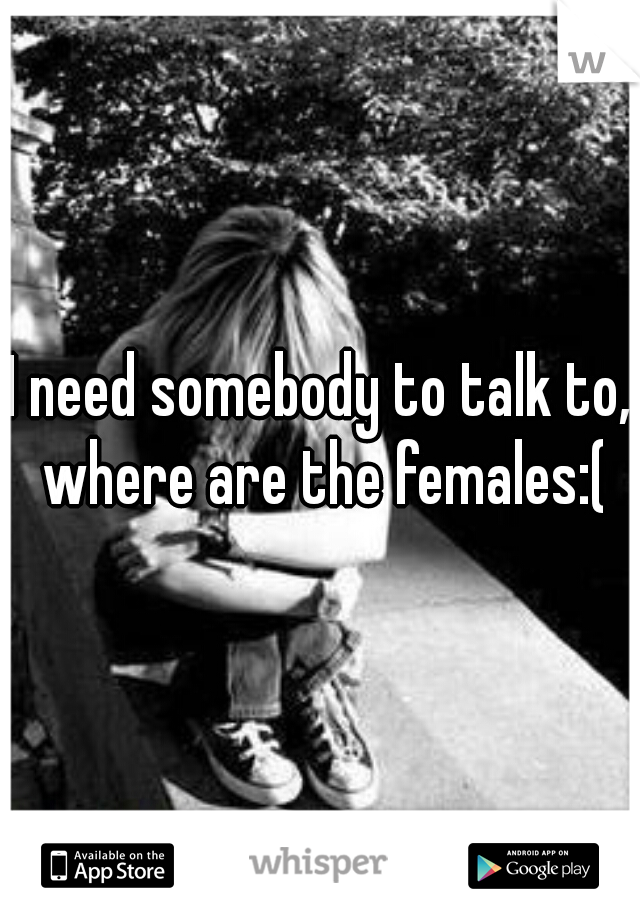 I need somebody to talk to, where are the females:(