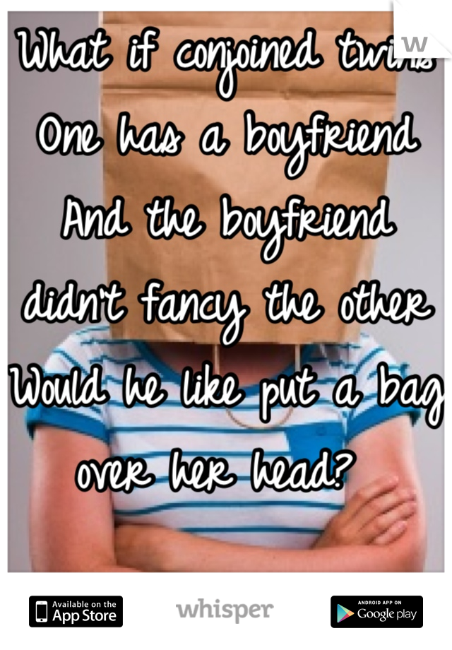 What if conjoined twins  One has a boyfriend  And the boyfriend didn't fancy the other  Would he like put a bag over her head?
