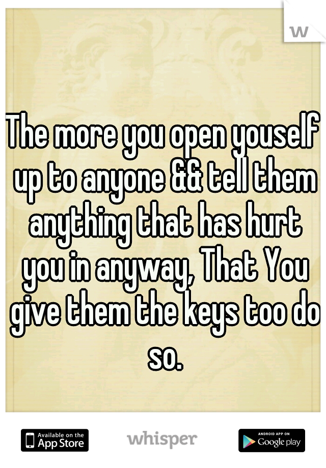 The more you open youself up to anyone && tell them anything that has hurt you in anyway, That You give them the keys too do so.