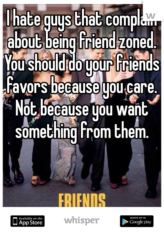 I hate guys that complain about being friend zoned. You should do your friends favors because you care. Not because you want something from them.