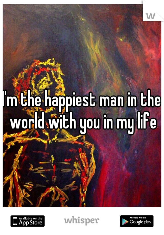I'm the happiest man in the world with you in my life