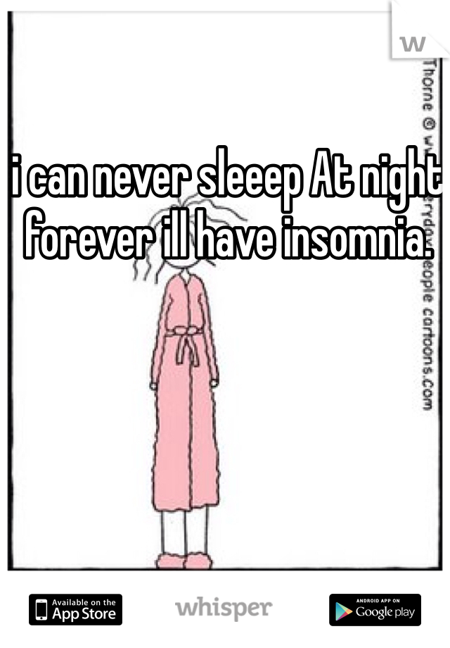 i can never sleeep At night forever ill have insomnia.
