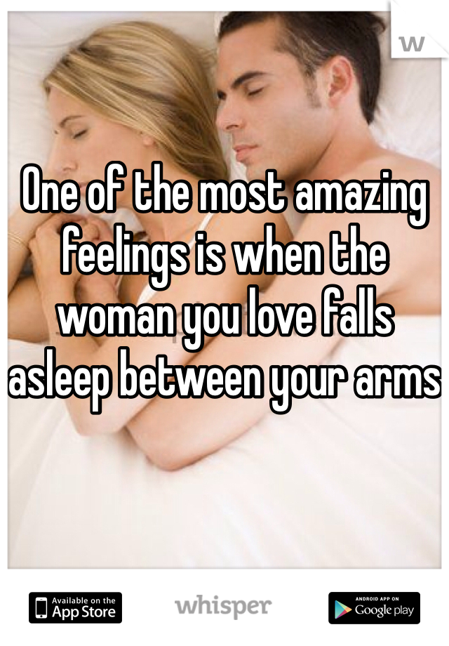 One of the most amazing feelings is when the woman you love falls asleep between your arms