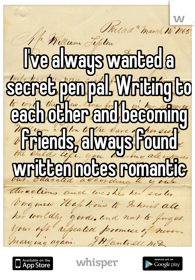 I've always wanted a secret pen pal. Writing to each other and becoming friends, always found written notes romantic