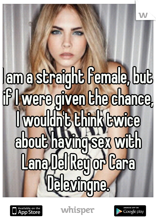 I am a straight female, but if I were given the chance, I wouldn't think twice about having sex with Lana Del Rey or Cara Delevingne.