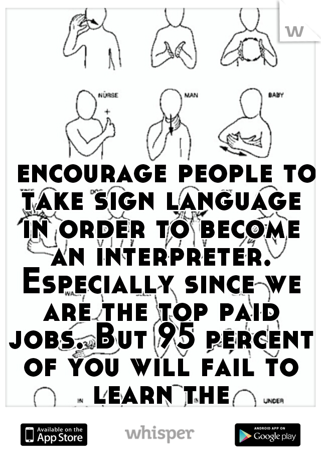 I encourage people to take sign language in order to become an interpreter. Especially since we are the top paid jobs. But 95 percent of you will fail to learn the skills...