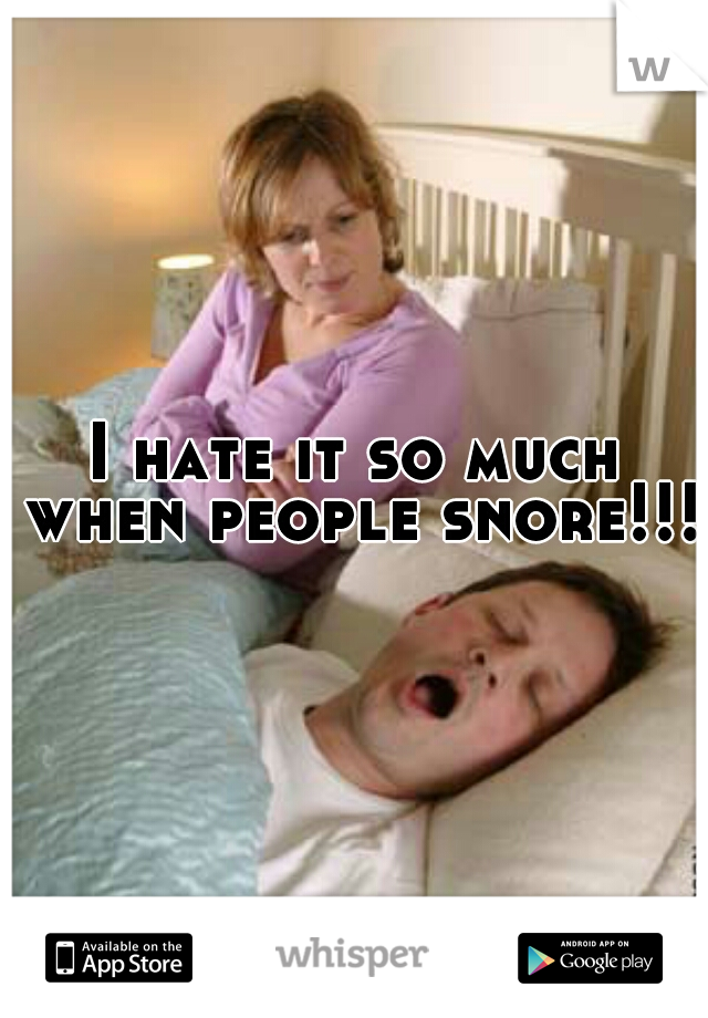I hate it so much when people snore!!!