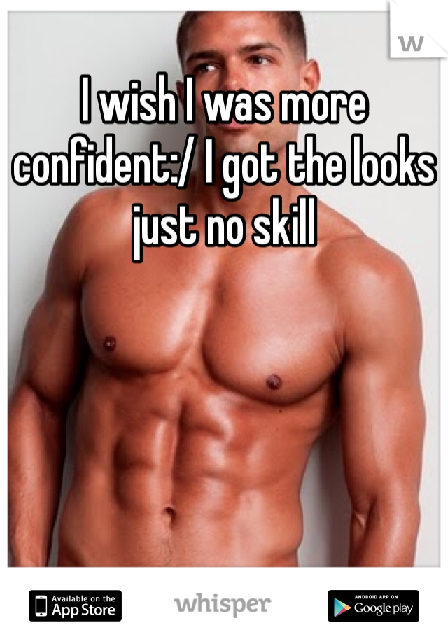 I wish I was more confident:/ I got the looks just no skill