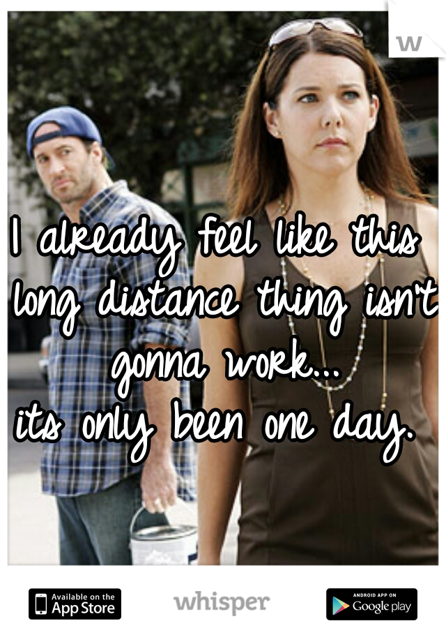 I already feel like this long distance thing isn't gonna work...  its only been one day.